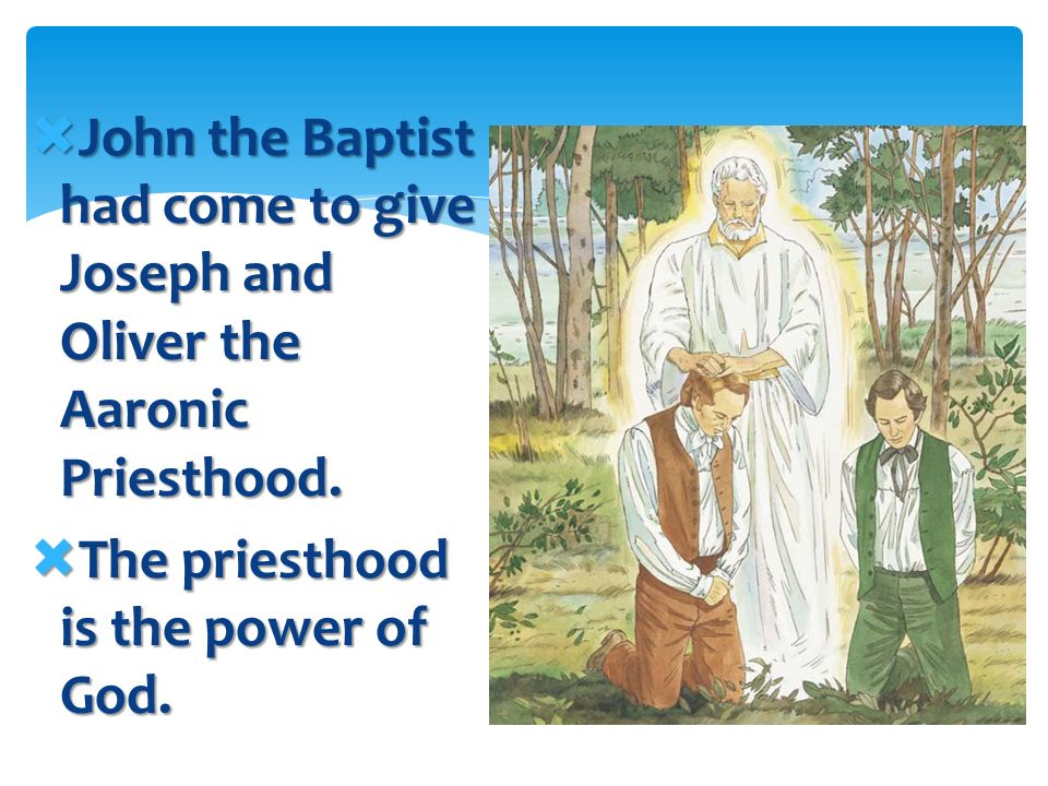 John the Baptist had come to give Joseph and Oliver the Aaronic Priesthood.