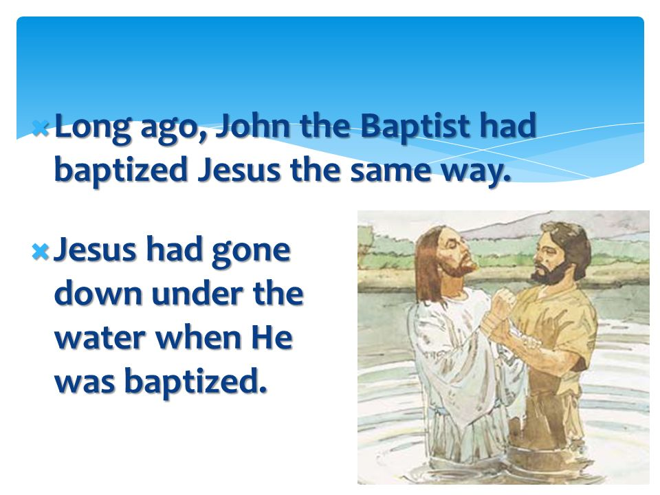 Long ago, John the Baptist had baptized Jesus the same way.