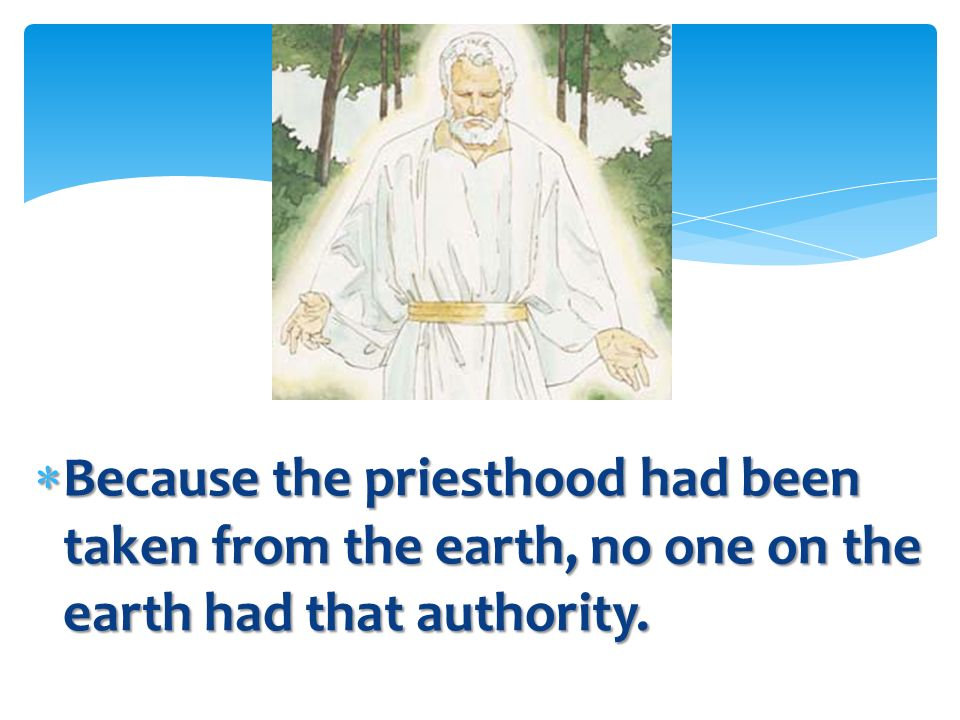 Because the priesthood had been taken from the earth, no one on the earth had that authority.
