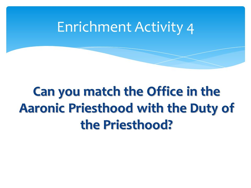 Enrichment Activity 4 Can you match the Office in the Aaronic Priesthood with the Duty of the Priesthood
