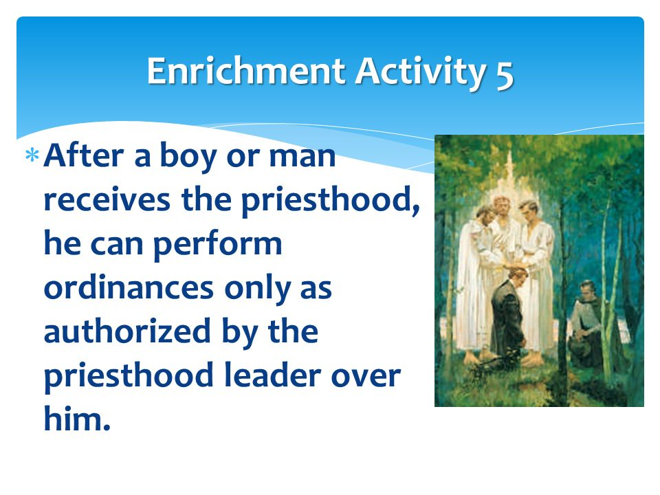 Enrichment Activity 5 After a boy or man receives the priesthood, he can perform ordinances only as authorized by the priesthood leader over him.