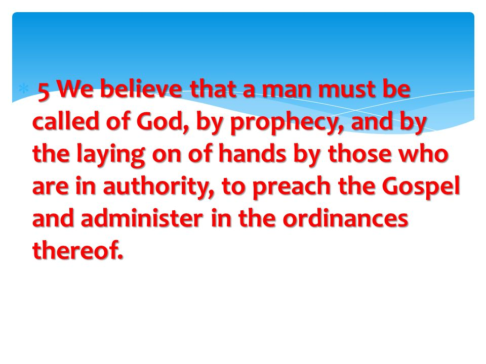 5 We believe that a man must be called of God, by prophecy, and by the laying on of hands by those who are in authority, to preach the Gospel and administer in the ordinances thereof.