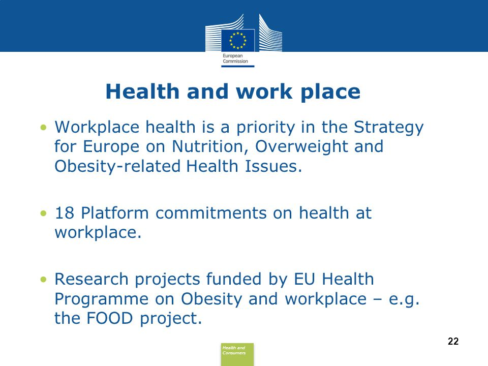 Health and work place Workplace health is a priority in the Strategy for Europe on Nutrition, Overweight and Obesity-related Health Issues.