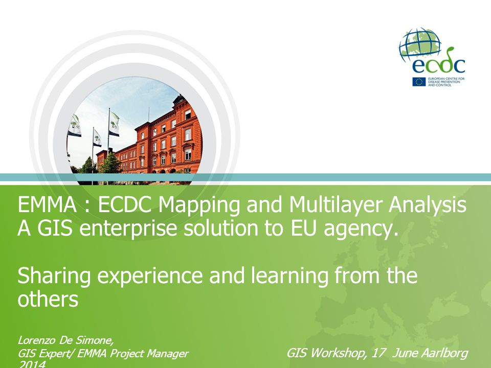 EMMA : ECDC Mapping and Multilayer Analysis A GIS enterprise solution to EU agency.