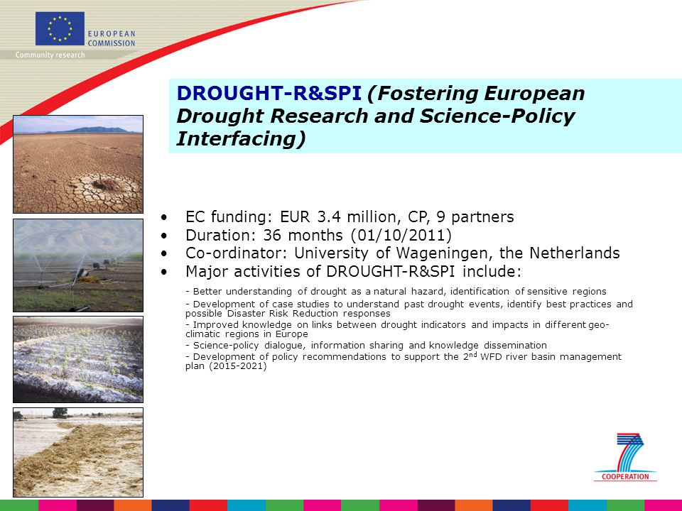 4/6/2017 DROUGHT-R&SPI (Fostering European Drought Research and Science-Policy Interfacing) EC funding: EUR 3.4 million, CP, 9 partners.