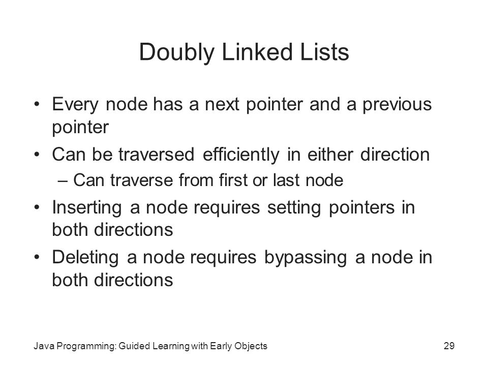 Doubly Linked Lists Every node has a next pointer and a previous pointer. Can be traversed efficiently in either direction.