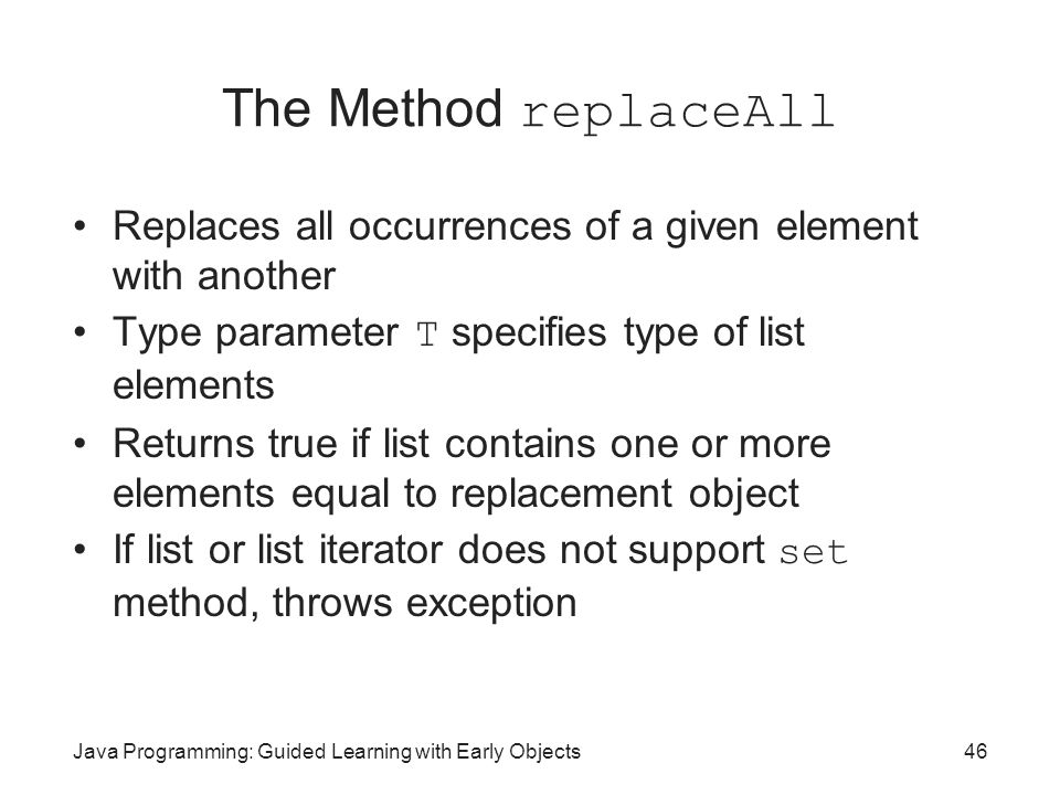 The Method replaceAll Replaces all occurrences of a given element with another. Type parameter T specifies type of list elements.