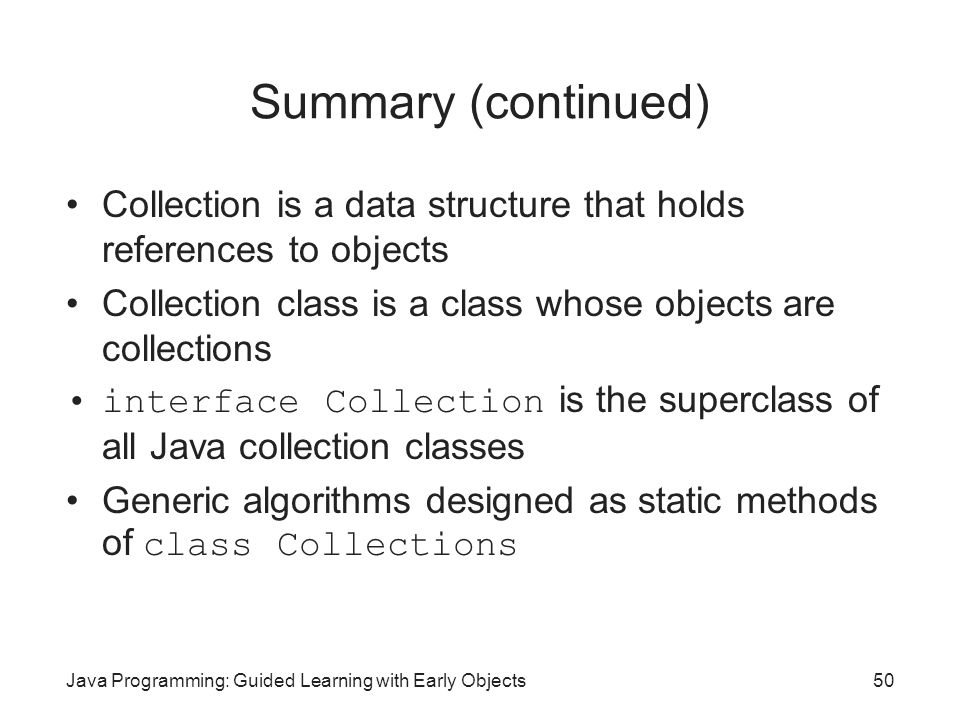 Summary (continued) Collection is a data structure that holds references to objects. Collection class is a class whose objects are collections.