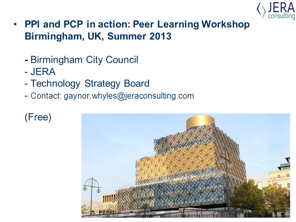 PPI and PCP in action: Peer Learning Workshop Birmingham, UK, Summer 2013 - Birmingham City Council - JERA - Technology Strategy Board - Contact: gaynor.whyles@jeraconsulting.com (Free)