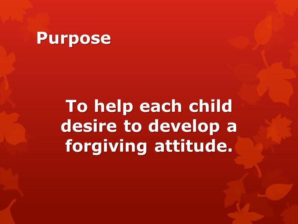 To help each child desire to develop a forgiving attitude.