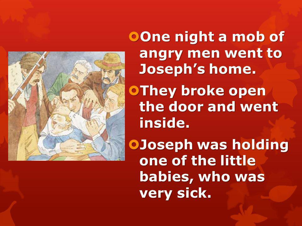 One night a mob of angry men went to Joseph's home.