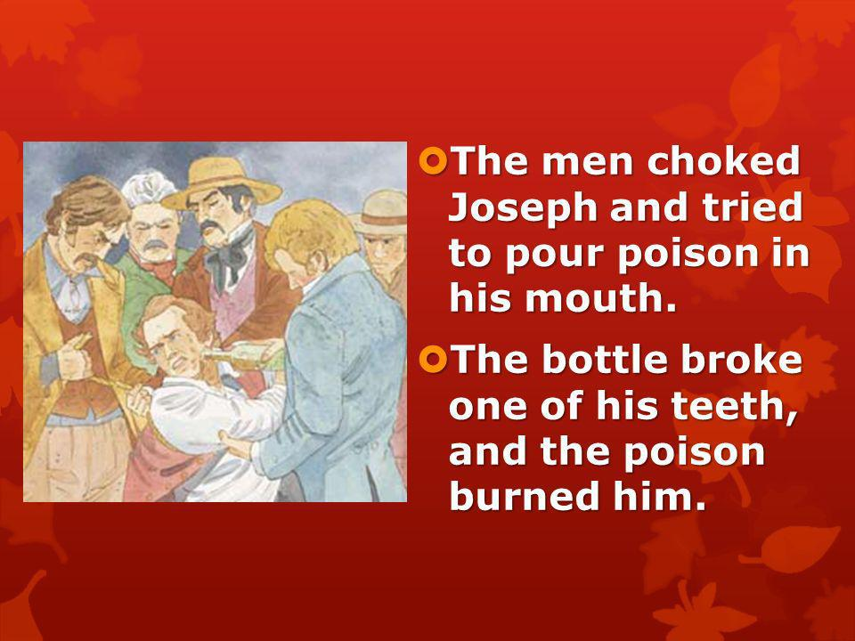 The men choked Joseph and tried to pour poison in his mouth.