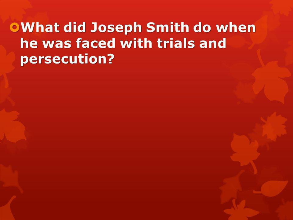 What did Joseph Smith do when he was faced with trials and persecution