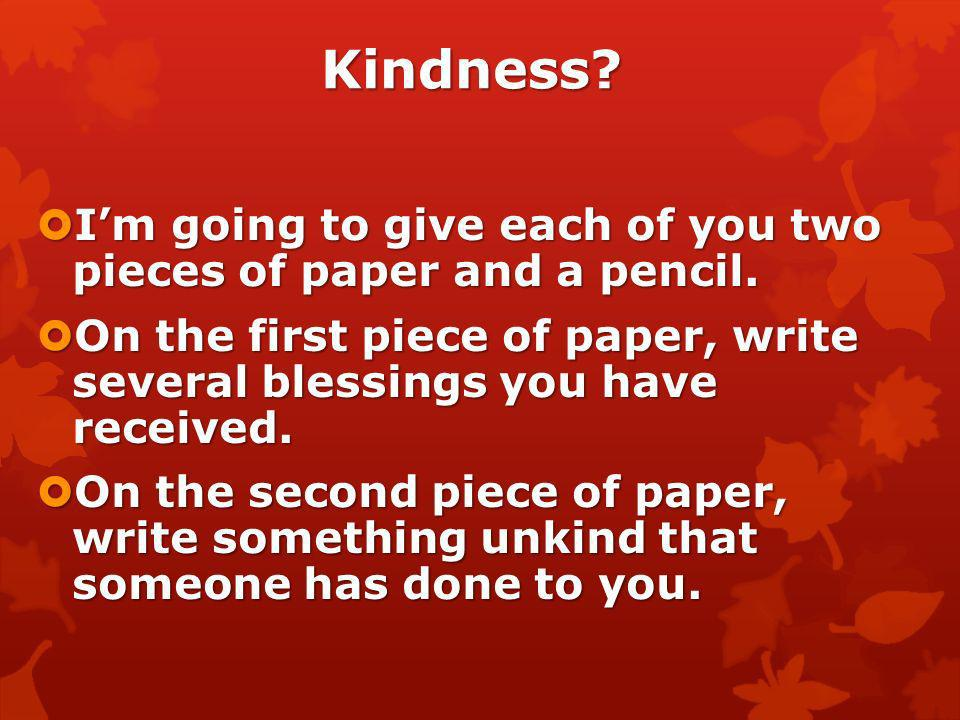 Kindness I'm going to give each of you two pieces of paper and a pencil. On the first piece of paper, write several blessings you have received.