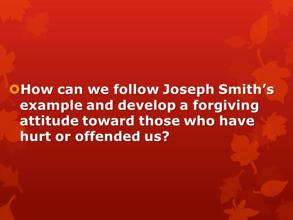 How can we follow Joseph Smith's example and develop a forgiving attitude toward those who have hurt or offended us