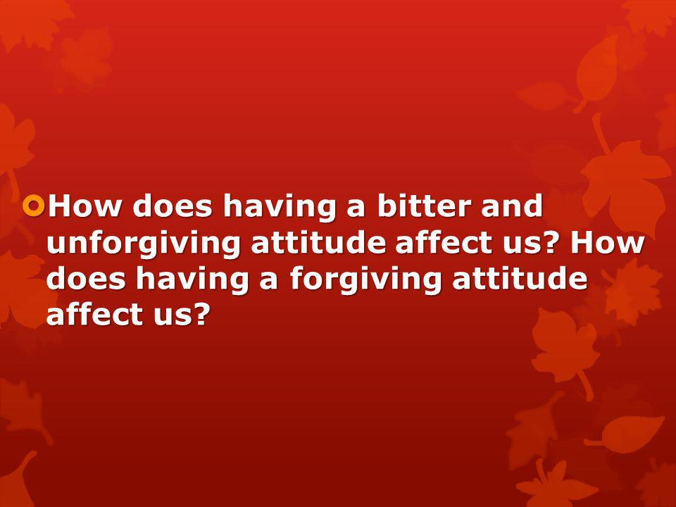 How does having a bitter and unforgiving attitude affect us