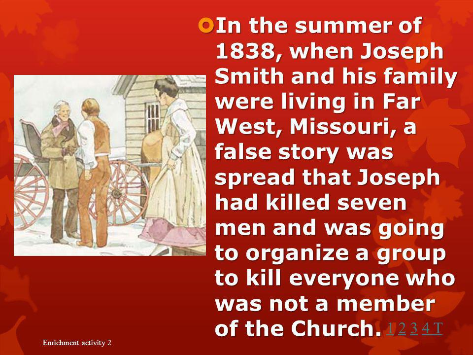 In the summer of 1838, when Joseph Smith and his family were living in Far West, Missouri, a false story was spread that Joseph had killed seven men and was going to organize a group to kill everyone who was not a member of the Church.