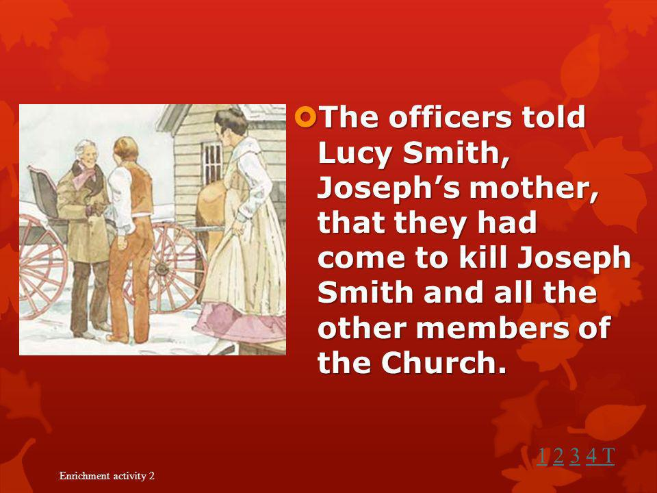 The officers told Lucy Smith, Joseph's mother, that they had come to kill Joseph Smith and all the other members of the Church.