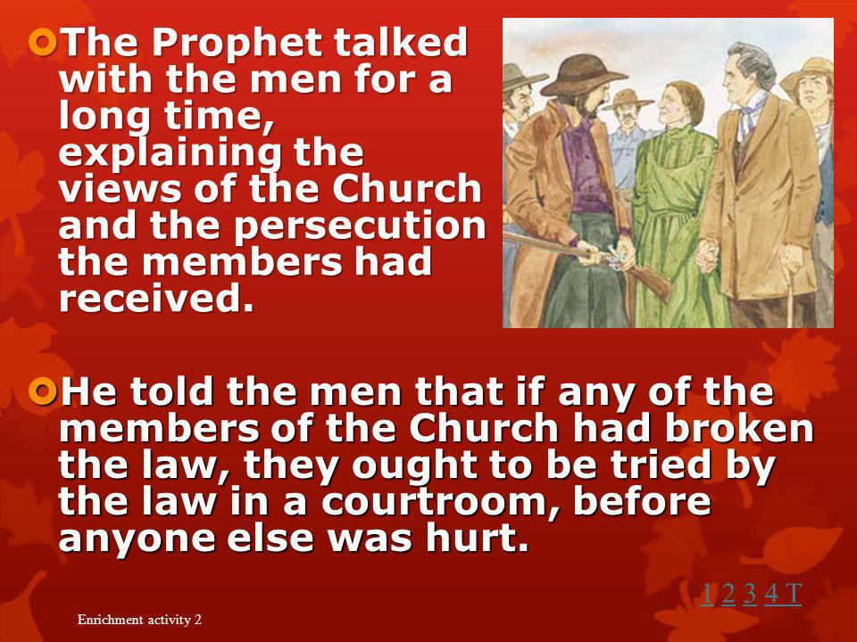 The Prophet talked with the men for a long time, explaining the views of the Church and the persecution the members had received.