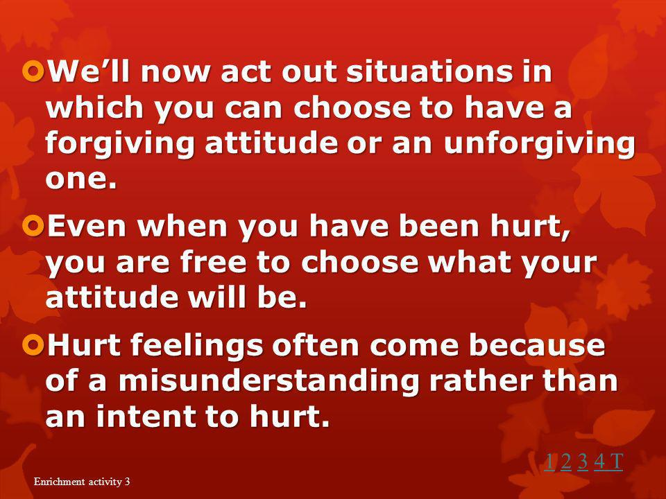 We'll now act out situations in which you can choose to have a forgiving attitude or an unforgiving one.