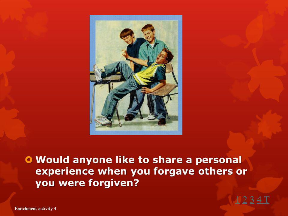 Would anyone like to share a personal experience when you forgave others or you were forgiven