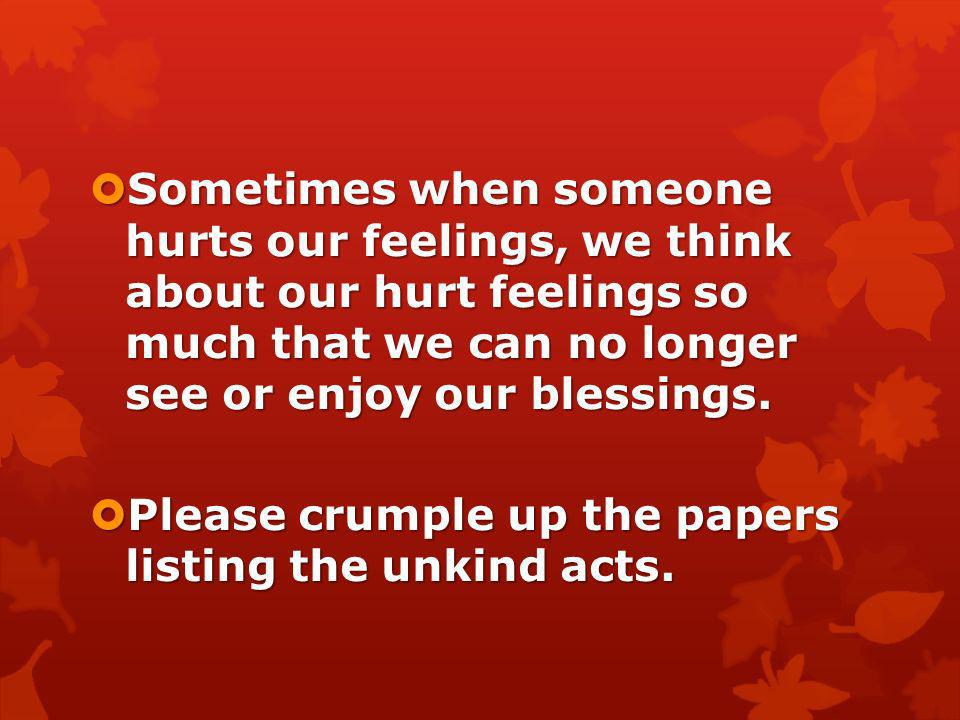 Sometimes when someone hurts our feelings, we think about our hurt feelings so much that we can no longer see or enjoy our blessings.