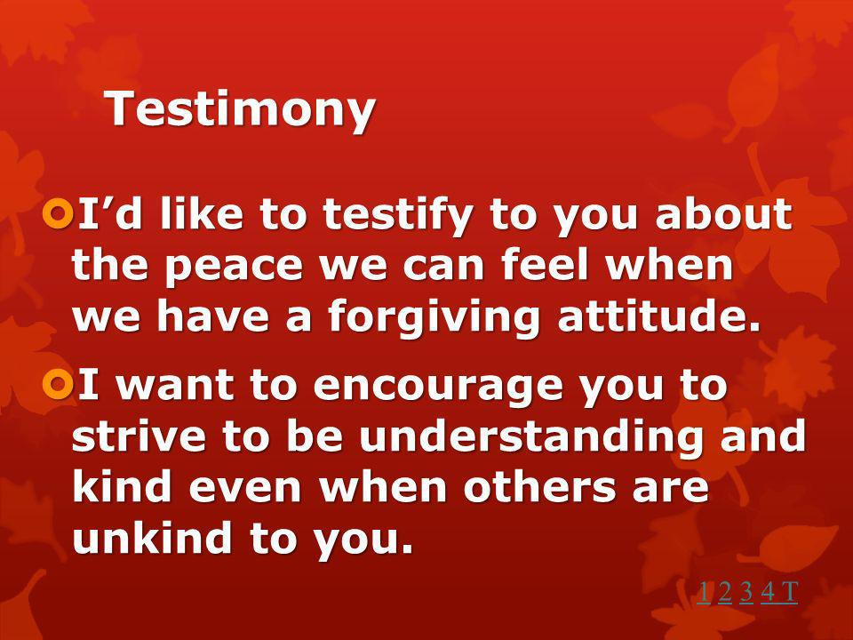 Testimony I'd like to testify to you about the peace we can feel when we have a forgiving attitude.