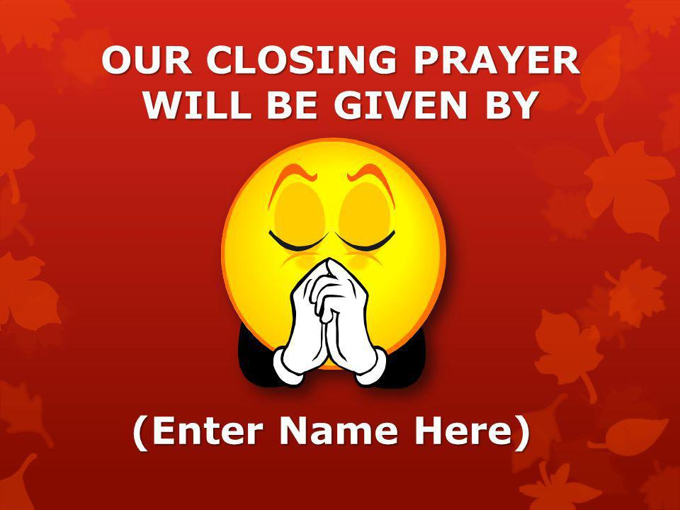 OUR CLOSING PRAYER WILL BE GIVEN BY