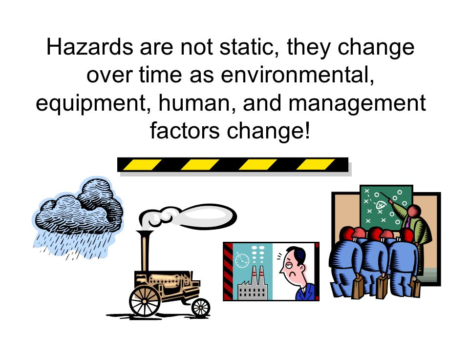 Hazards are not static, they change over time as environmental, equipment, human, and management factors change!