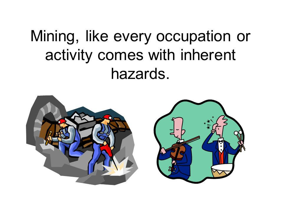 Mining, like every occupation or activity comes with inherent hazards.