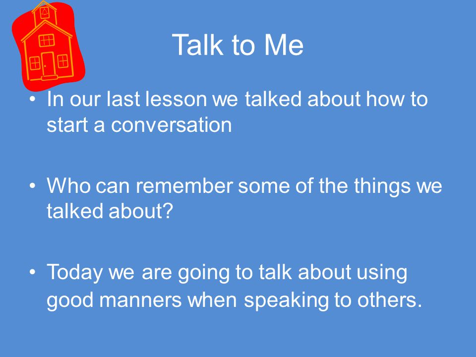 Talk to Me In our last lesson we talked about how to start a conversation. Who can remember some of the things we talked about