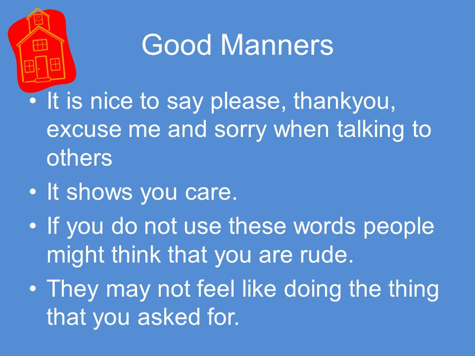 Good Manners It is nice to say please, thankyou, excuse me and sorry when talking to others. It shows you care.