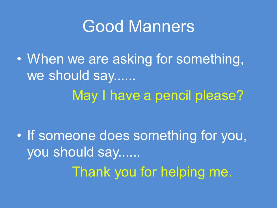 Good Manners When we are asking for something, we should say......