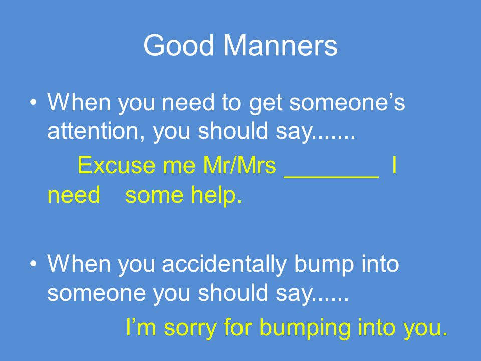 Good Manners When you need to get someone's attention, you should say....... Excuse me Mr/Mrs _______ I need some help.