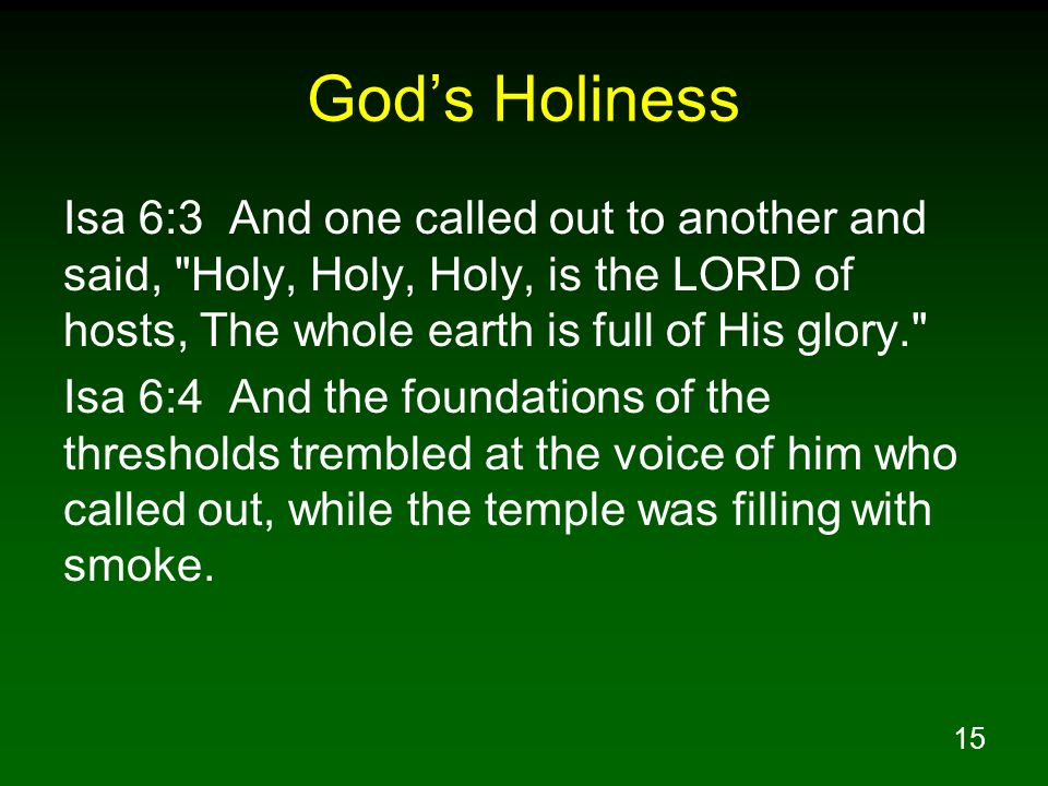 God's Holiness Isa 6:3 And one called out to another and said, Holy, Holy, Holy, is the LORD of hosts, The whole earth is full of His glory.