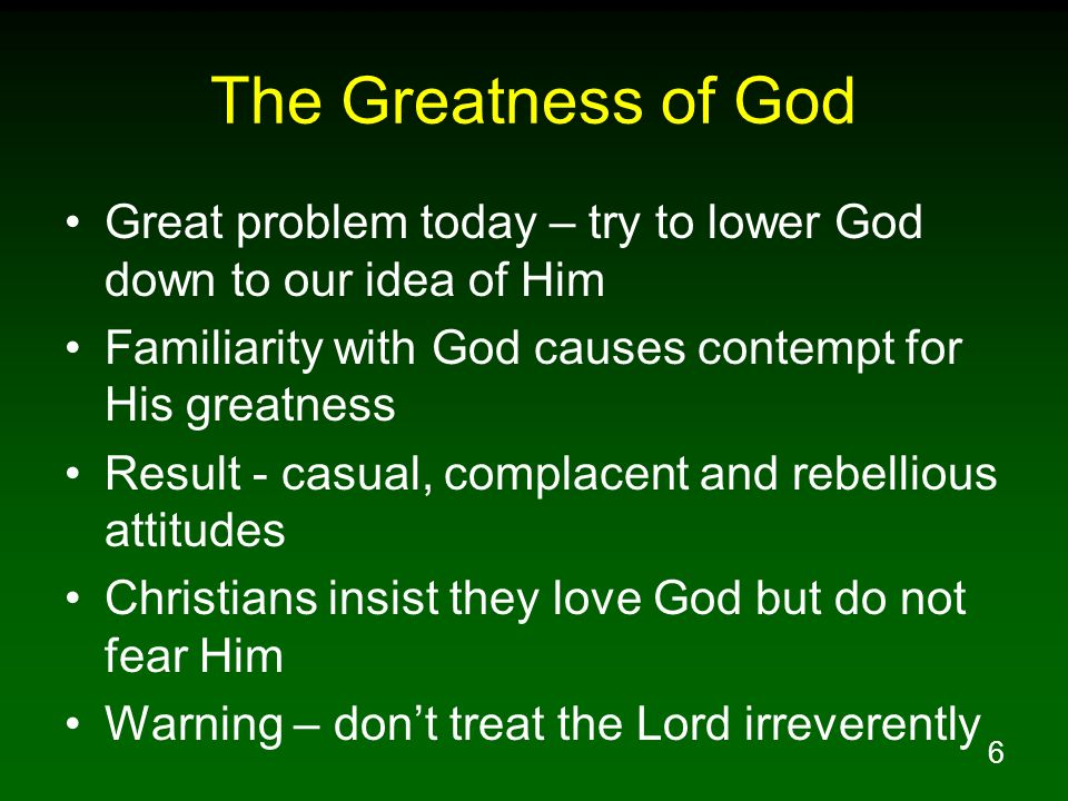 The Greatness of God Great problem today – try to lower God down to our idea of Him. Familiarity with God causes contempt for His greatness.