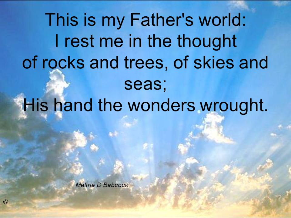 This is my Father s world: I rest me in the thought of rocks and trees, of skies and seas; His hand the wonders wrought.
