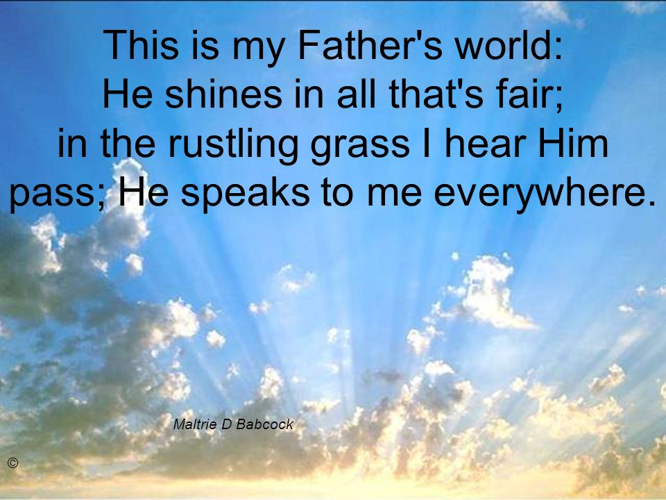 This is my Father s world: He shines in all that s fair; in the rustling grass I hear Him pass; He speaks to me everywhere.