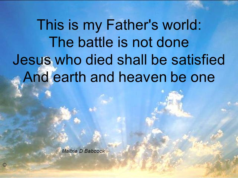 This is my Father s world: The battle is not done Jesus who died shall be satisfied And earth and heaven be one