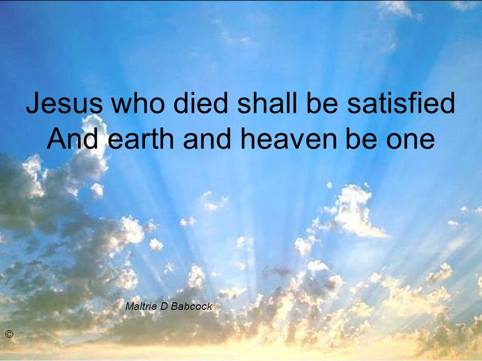 Jesus who died shall be satisfied And earth and heaven be one