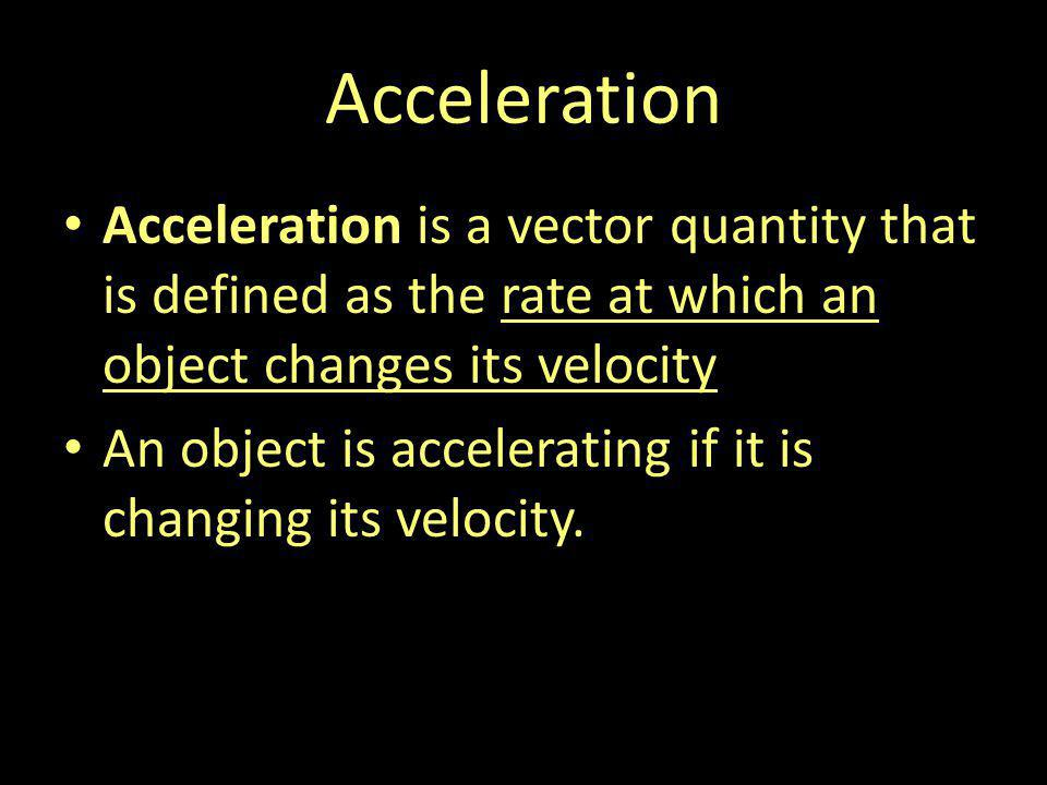 Acceleration Acceleration is a vector quantity that is defined as the rate at which an object changes its velocity.