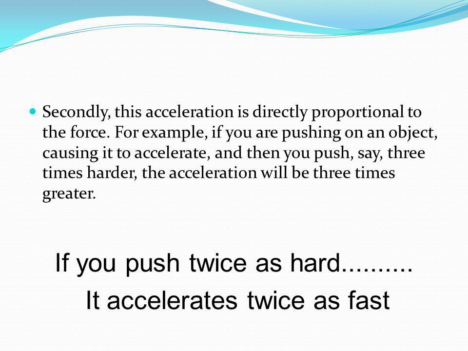 If you push twice as hard.......... It accelerates twice as fast