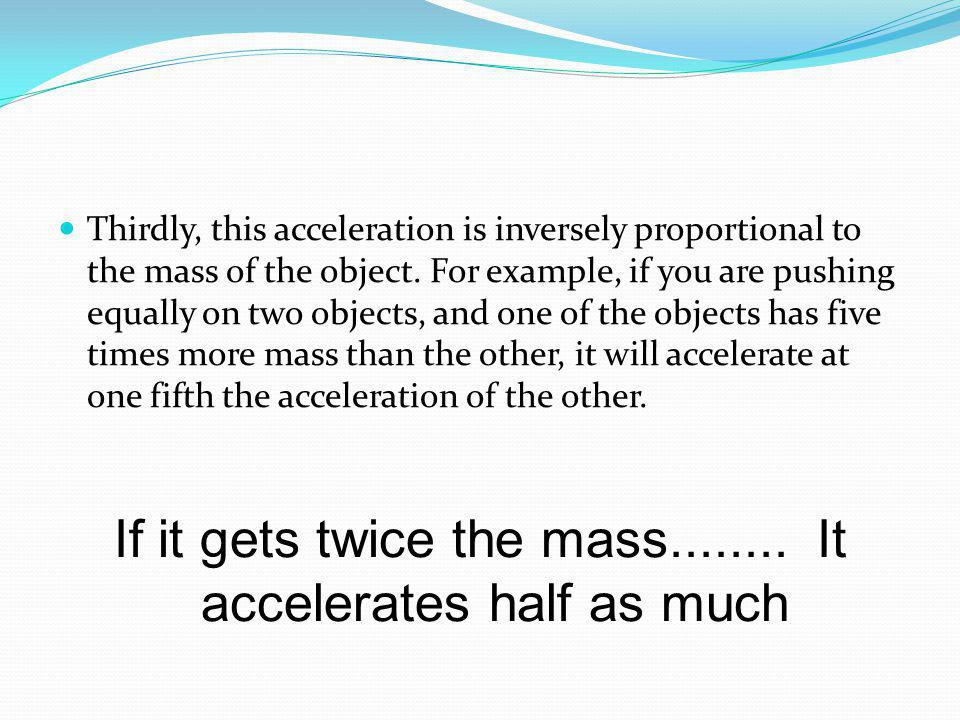 If it gets twice the mass........ It accelerates half as much