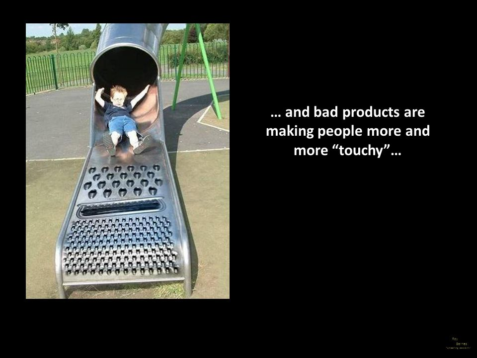 … and bad products are making people more and more touchy …