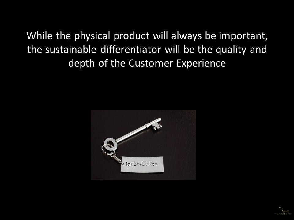 While the physical product will always be important, the sustainable differentiator will be the quality and depth of the Customer Experience