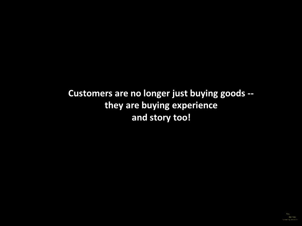 Customers are no longer just buying goods -- they are buying experience and story too!