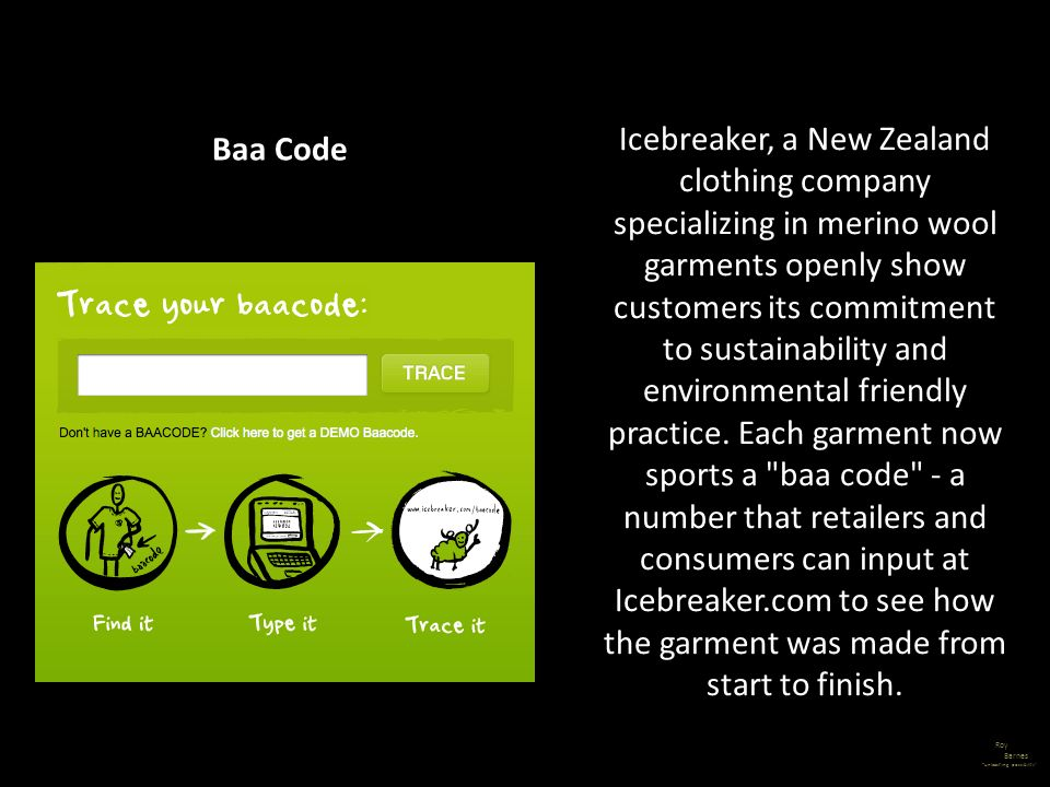 Icebreaker, a New Zealand clothing company specializing in merino wool garments openly show customers its commitment to sustainability and environmental friendly practice. Each garment now sports a baa code - a number that retailers and consumers can input at Icebreaker.com to see how the garment was made from start to finish.