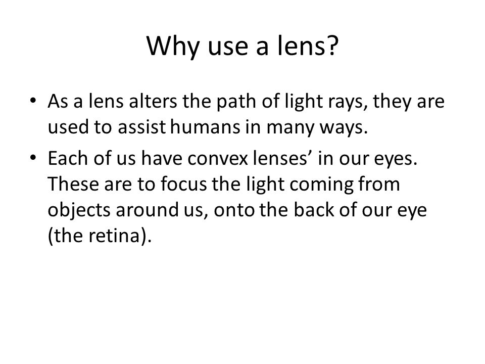 Why use a lens As a lens alters the path of light rays, they are used to assist humans in many ways.