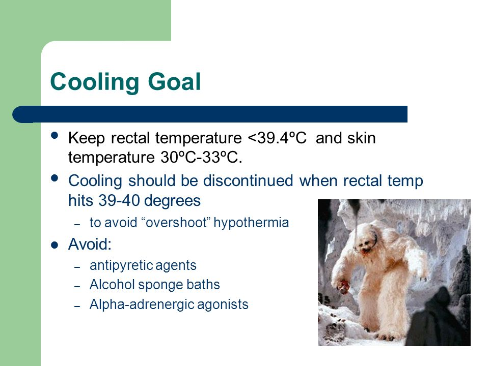 Cooling Goal Keep rectal temperature <39.4ºC and skin temperature 30ºC-33ºC. Cooling should be discontinued when rectal temp hits 39-40 degrees.