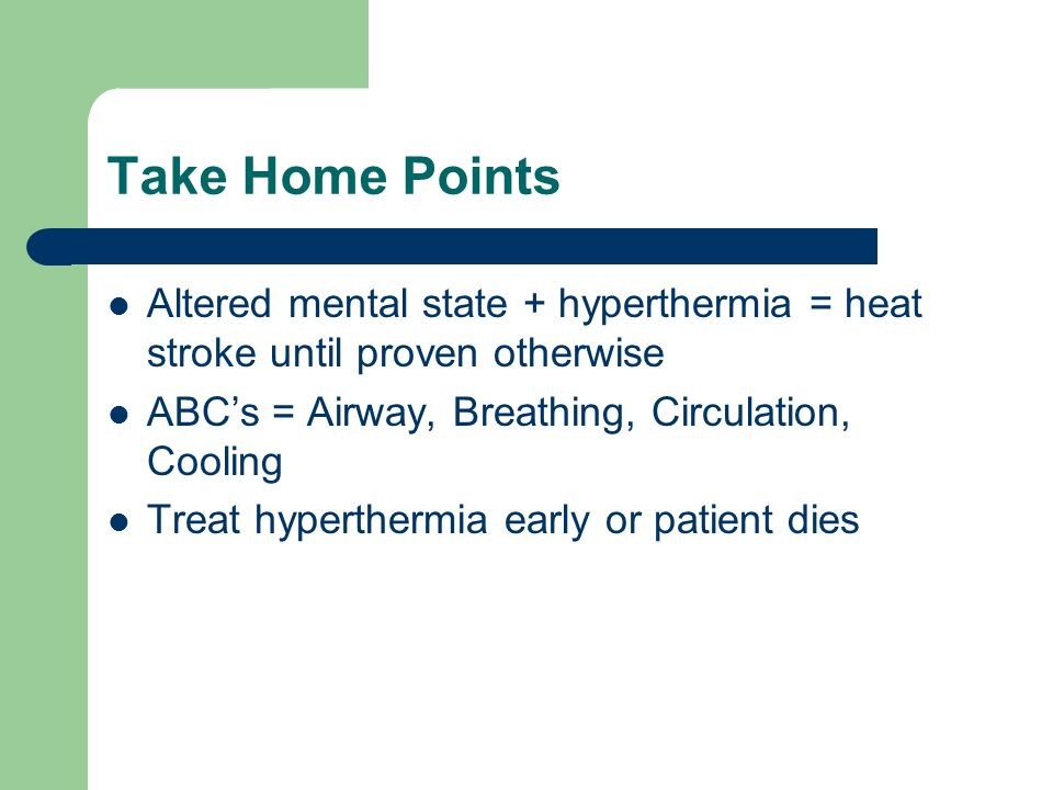 Take Home Points Altered mental state + hyperthermia = heat stroke until proven otherwise. ABC's = Airway, Breathing, Circulation, Cooling.
